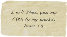 I will show you my faith by my works. James 2:18