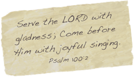 Serve the LORD with gladness; Come before Him with joyful singing. Psalm 100:2