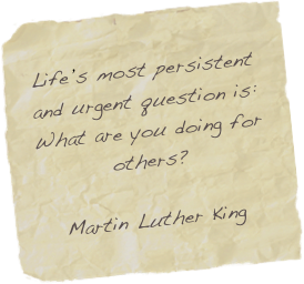 Life's most persistent and urgent question is: What are you doing for others?  Martin Luther King
