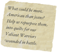 What could be more American than jeans?  Help us repurpose them into quilts for our Valiant Warriors wounded in battle.